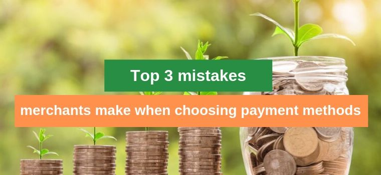 Top 3 mistakes merchants make when choosing payment methods