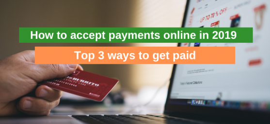 How to accept payments online: Top 3 ways to get paid in 2019