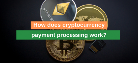 How does cryptocurrency payment processing work?