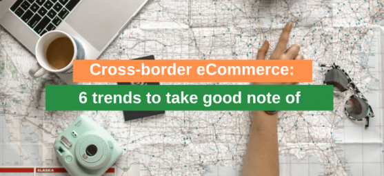 Cross-border eCommerce: 6 trends to take good note of